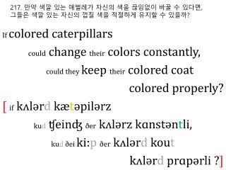 217.  만약 색깔 있는 애벌레가 자신의 색을 끊임없이 바꿀 수 있다면 ,  그들은 색깔 있는 자신의 껍질 색을 적절하게 유지할 수 있을까 ?