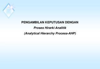PENGAMBILAN KEPUTUSAN DENGAN Proses Hirarki Analitik  (Analytical Hierarchy Process-AHP)