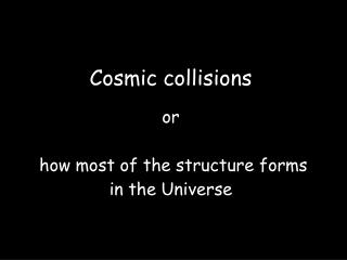 Cosmic collisions or  how most of the structure forms in the Universe