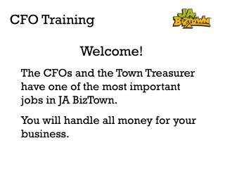 Welcome! The CFOs and the Town Treasurer have one of the most important jobs in JA BizTown.