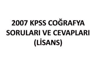 2007 KPSS COĞRAFYA  SORULARI  VE  CEVAPLARI (LİSANS)