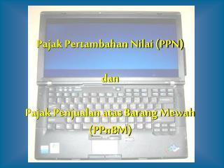 Pajak Pertambahan Nilai (PPN) dan Pajak Penjualan atas Barang Mewah (PPnBM)
