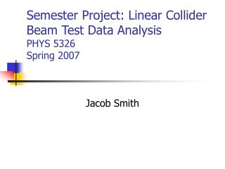 Semester Project: Linear Collider Beam Test Data Analysis PHYS 5326 Spring 2007