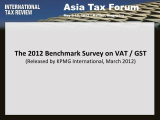 The 2012 Benchmark Survey on VAT / GST (Released by KPMG International, March 2012)