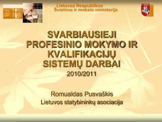 SVARBIAUSIEJI  PROFESINIO MOKYMO  IR KVALIFIKACIJ Ų SISTEMŲ DARBAI 2010/2011 Romualdas Pusva škis
