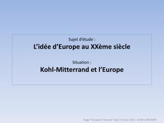 Sujet d'étude :  L'idée d'Europe au XXème siècle Situation : Kohl-Mitterrand et l'Europe