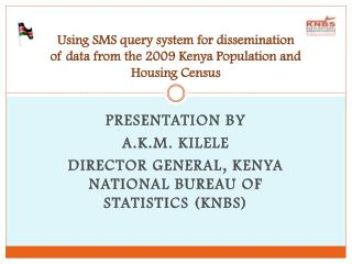 Presentation by  A.K.M. Kilele Director General, Kenya National Bureau of Statistics (KNBS)