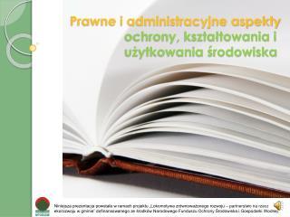 Prawne i administracyjne aspekty ochrony, kszta?towania i                 u?ytkowania ?rodowiska