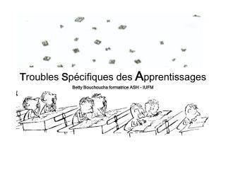Troubles Sp cifiques des Apprentissages Betty Bouchoucha formatrice ASH - IUFM