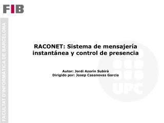 RACONET: Sistema de mensajer a instant nea y control de presencia   Autor: Jordi Azor n Subir  Dirigido por: Josep Casan