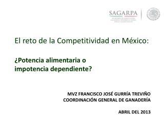 Mvz Francisco josé gurría treviño Coordinación general de ganadería Abril del 2013