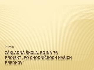 """Základná škola, Bojná 76 projekt """"Po chodníčkoch našich predkov"""""""