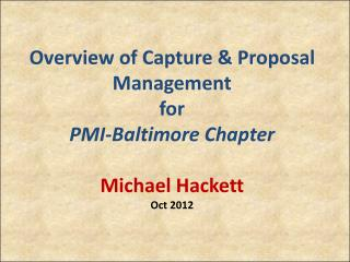 Overview of Capture & Proposal Management for PMI-Baltimore Chapter Michael Hackett Oct 2012