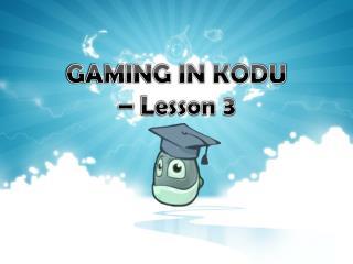 GAMING IN KODU �  Lesson 3