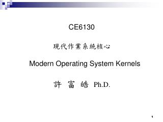 CE6130 ???????? Modern Operating System Kernels ? ? ?  Ph.D.