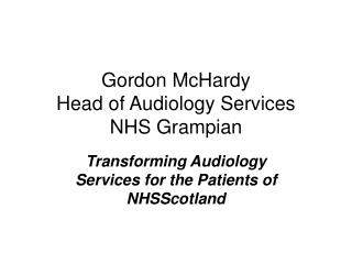 Gordon McHardy Head of Audiology Services NHS Grampian