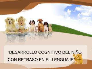 """""""DESARROLLO COGNITIVO DEL NIÑO CON RETRASO EN EL LENGUAJE"""""""