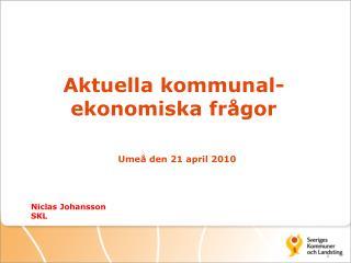 Aktuella kommunal-ekonomiska frågor Umeå den 21 april 2010