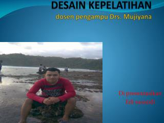 DESAIN KEPELATIHAN dosen pengampu  Drs.  Mujiyana