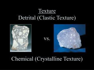 Texture Detrital Clastic Texture   vs.   Chemical Crystalline Texture