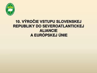 10. VÝROČIE VSTUPU SLOVENSKEJ REPUBLIKY DO SEVEROATLANTICKEJ ALIANCIE  A EURÓPSKEJ ÚNIE