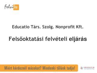 Educatio  Társ.  Szolg . Nonprofit Kft. Felsőoktatási felvételi  eljárás