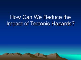 How Can We Reduce the Impact of Tectonic Hazards?