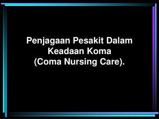 Penjagaan Pesakit Dalam Keadaan Koma (Coma Nursing Care).