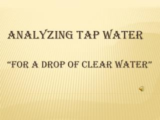 "ANALYZING TAP WATER  ""FOR A DROP OF CLEAR WATER"""