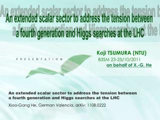 Koji TSUMURA (NTU) B3SM 23-25/10/2011 on behalf of X.-G. He