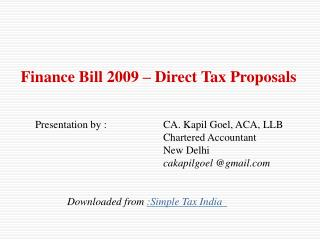 Finance Bill 2009   Direct Tax Proposals    Presentation by :  CA. Kapil Goel, ACA, LLB      Chartered Accountant      N