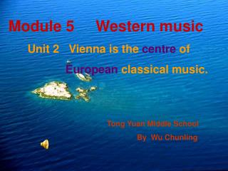 Module 5     Western music Unit 2   Vienna is the  centre  of   European  classical music.