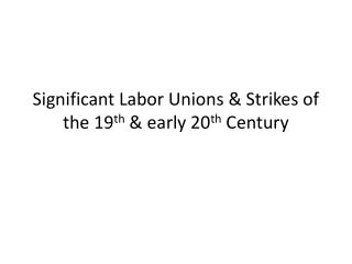 Significant Labor Unions & Strikes of the 19 th  & early 20 th  Century