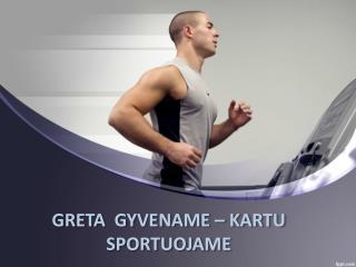 GRETA  GYVENAME – KARTU  SPORTUOJAME