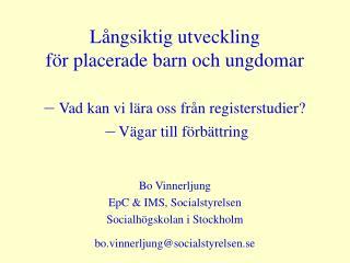 Bo Vinnerljung EpC & IMS, Socialstyrelsen Socialhögskolan i Stockholm
