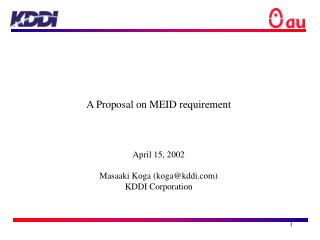 A Proposal on MEID requirement April 15, 2002 Masaaki Koga (koga@kddi) KDDI Corporation