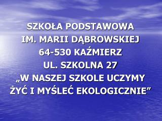 """SZKOŁA PODSTAWOWA IM. MARII DĄBROWSKIEJ 64-530 KAŹMIERZ UL. SZKOLNA 27 """"W NASZEJ SZKOLE UCZYMY"""