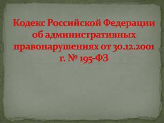 Кодекс Российской Федерации об административных правонарушениях от 30.12.2001 г. № 195-ФЗ
