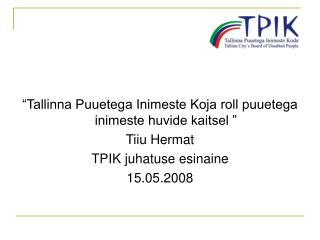 """""""Tallinna Puuetega Inimeste Koja roll puuetega inimeste huvide kaitsel """" Tiiu Hermat"""