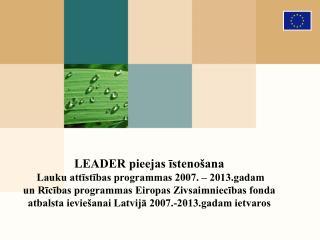 LEADER pieejas īstenošana  Lauku attīstības programmas 2007. – 2013.gadam