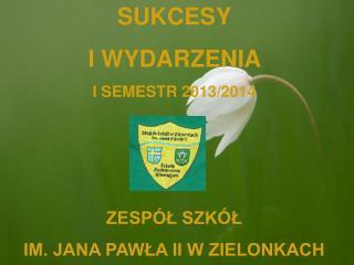 SUKCESY  I WYDARZENIA  I SEMESTR 2013/2014 ZESPÓŁ SZKÓŁ   IM. JANA PAWŁA II W ZIELONKACH