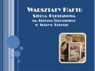 Warsztaty Haftu Szkoła  Podstawowa  im. Stefana Żeromskiego w  Starym   Luboszu