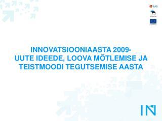 INNOVATSIOONIAASTA 2009-  UUTE IDEEDE, LOOVA MÕTLEMISE JA TEISTMOODI TEGUTSEMISE AASTA