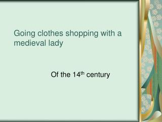 Going clothes shopping with a medieval lady