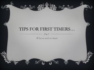 TIPS FOR FIRST TIMERS…