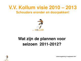 V.V. Kollum visie 2010 – 2013 Schouders eronder en doorpakken!