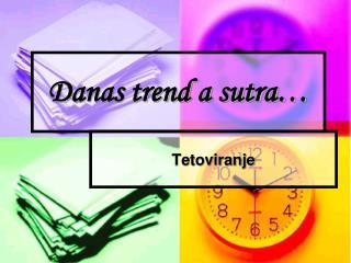 Danas trend a sutra…