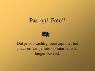 Pas op !   Foto !!