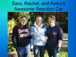 Sara, Rachel, and Avery's Awesome Reaction Car