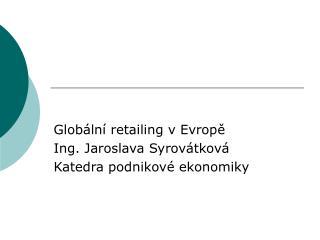 Globální retailing v Evropě Ing. Jaroslava Syrovátková Katedra podnikové ekonomiky
